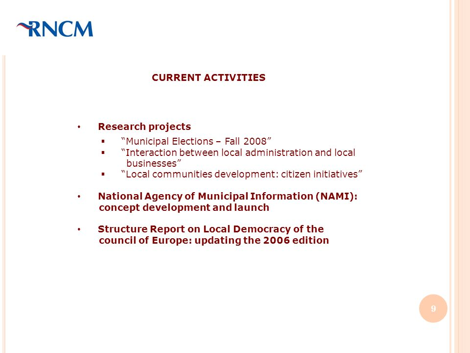 Research projects Municipal Elections – Fall 2008 Interaction between local administration and local businesses Local communities development: citizen initiatives National Agency of Municipal Information (NAMI): concept development and launch Structure Report on Local Democracy of the council of Europe: updating the 2006 edition CURRENT ACTIVITIES 9