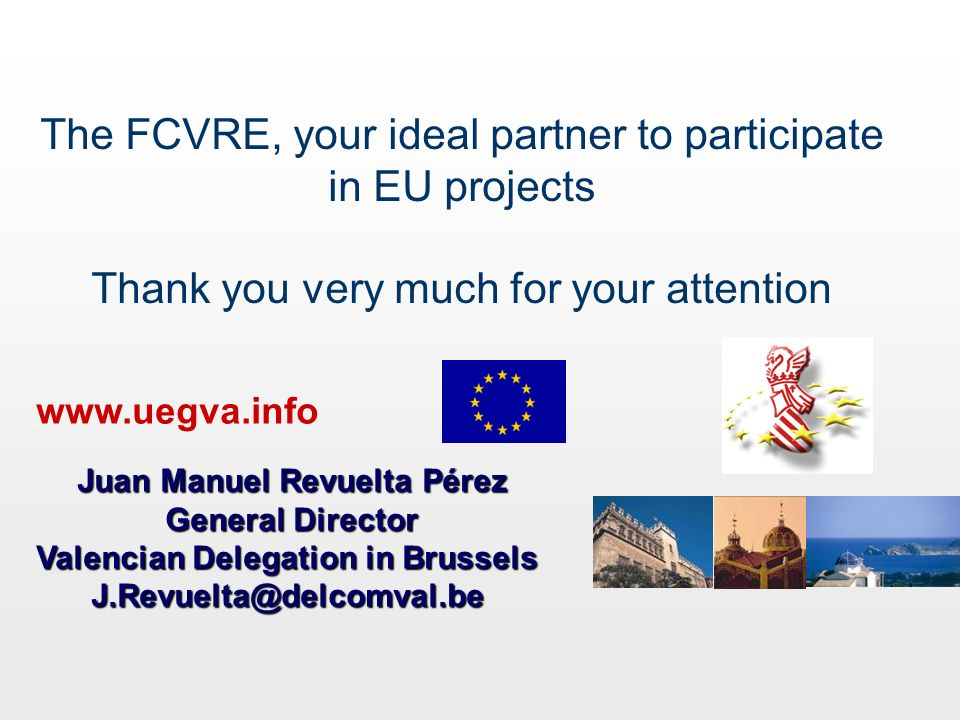 The FCVRE, your ideal partner to participate in EU projects Thank you very much for your attention www.uegva.info Juan Manuel Revuelta Pérez Juan Manu