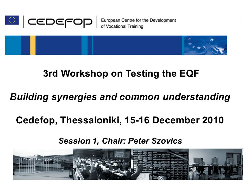 115/12/ 2010 3 rd Worksop on testing the EQF 3rd Workshop on Testing the EQF Building synergies and common understanding Cedefop, Thessaloniki, 15-16 December 2010 Session 1, Chair: Peter Szovics