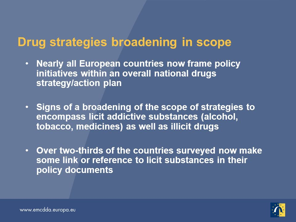 Drug strategies broadening in scope Nearly all European countries now frame policy initiatives within an overall national drugs strategy/action plan S