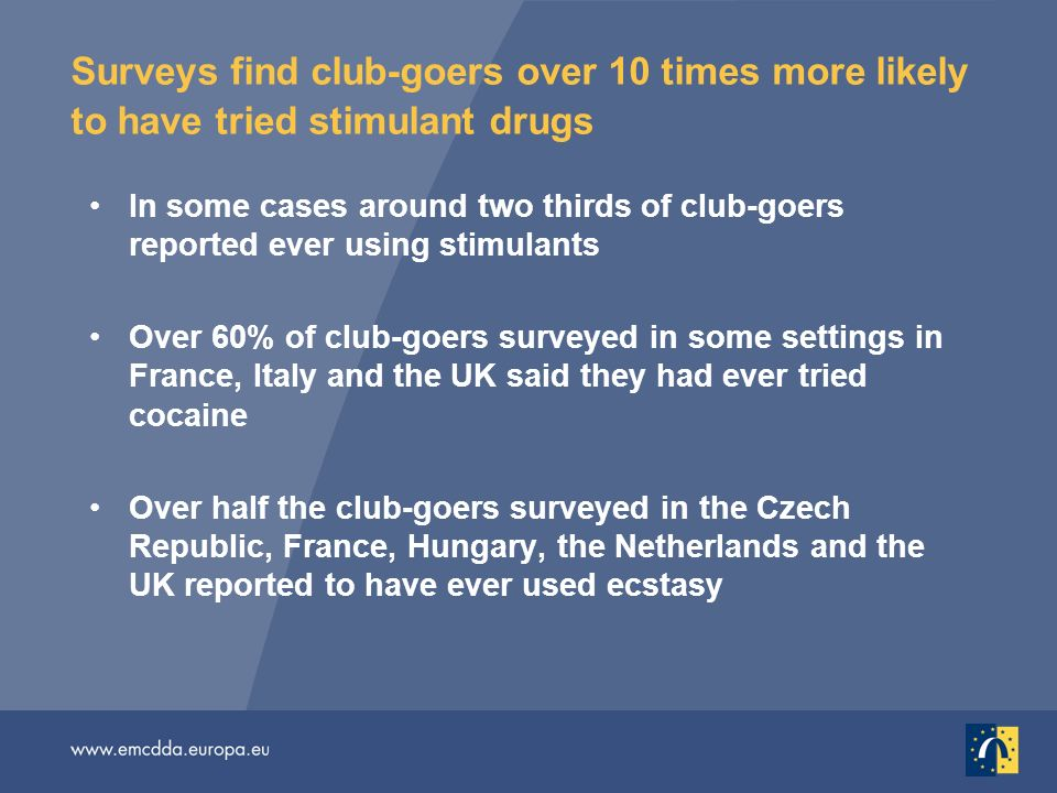 Surveys find club-goers over 10 times more likely to have tried stimulant drugs In some cases around two thirds of club-goers reported ever using stimulants Over 60% of club-goers surveyed in some settings in France, Italy and the UK said they had ever tried cocaine Over half the club-goers surveyed in the Czech Republic, France, Hungary, the Netherlands and the UK reported to have ever used ecstasy