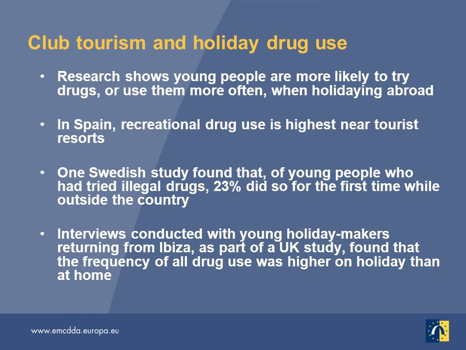 Club tourism and holiday drug use Research shows young people are more likely to try drugs, or use them more often, when holidaying abroad In Spain, recreational drug use is highest near tourist resorts One Swedish study found that, of young people who had tried illegal drugs, 23% did so for the first time while outside the country Interviews conducted with young holiday-makers returning from Ibiza, as part of a UK study, found that the frequency of all drug use was higher on holiday than at home