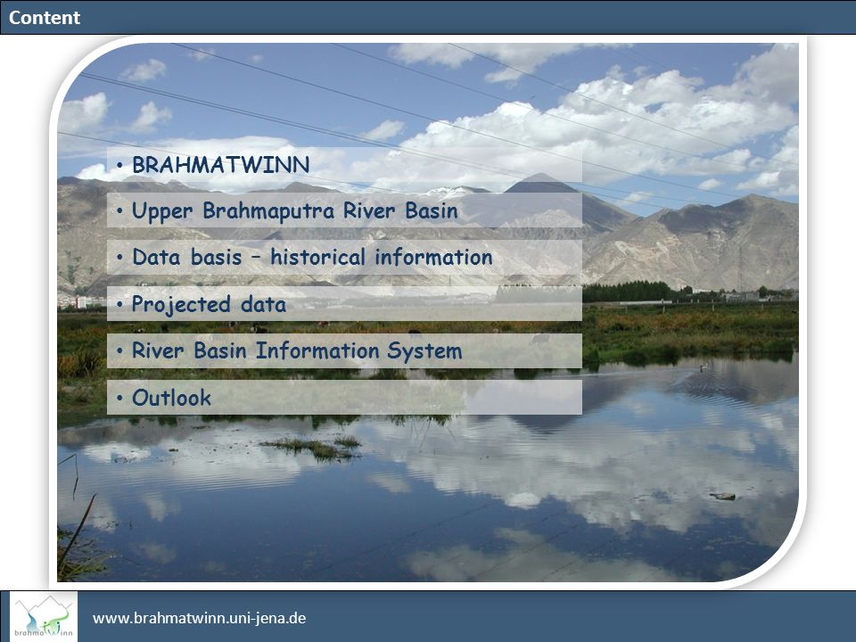 www.brahmatwinn.uni-jena.de EC 6th Framework programme GLOBAL CHANGE AND ECOSYSTEMS Subpriority Twinning Basins Transfer of professional IWRM expertise, approaches and tools based on case studies carried in twinning European and Asian river basins, the Upper Danube and the Upper Brahmaputra River Basins.