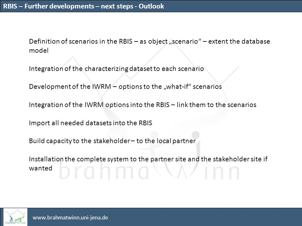 www.brahmatwinn.uni-jena.de Definition of scenarios in the RBIS – as object scenario – extent the database model Integration of the characterizing dataset to each scenario Development of the IWRM – options to the what-if scenarios Integration of the IWRM options into the RBIS – link them to the scenarios Import all needed datasets into the RBIS Build capacity to the stakeholder – to the local partner Installation the complete system to the partner site and the stakeholder site if wanted RBIS – Further developments – next steps - Outlook
