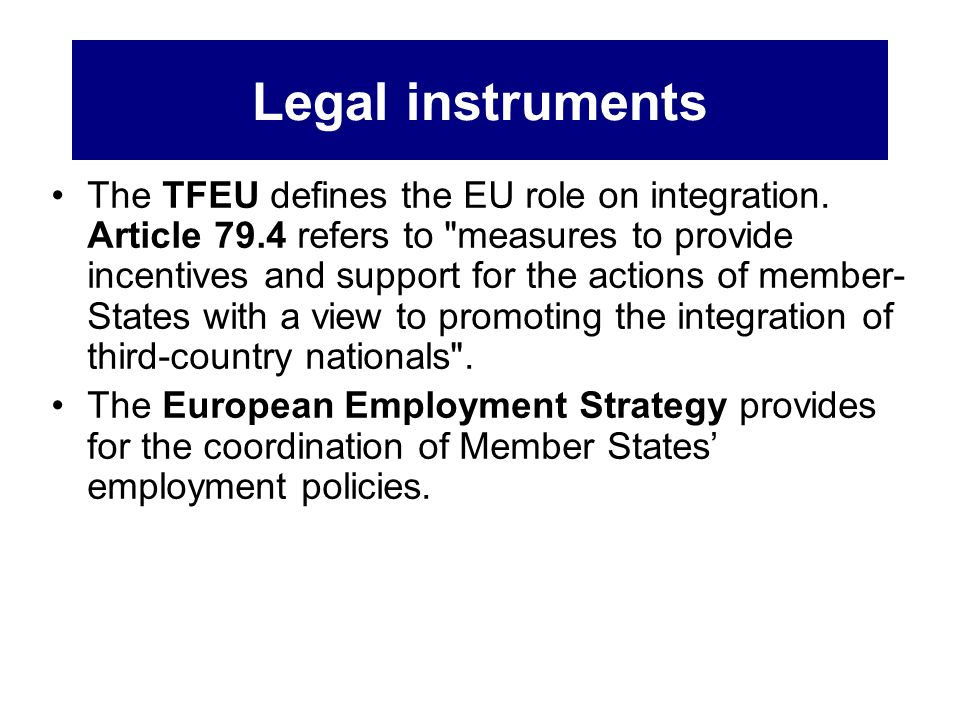 Legal instruments The TFEU defines the EU role on integration. Article 79.4 refers to
