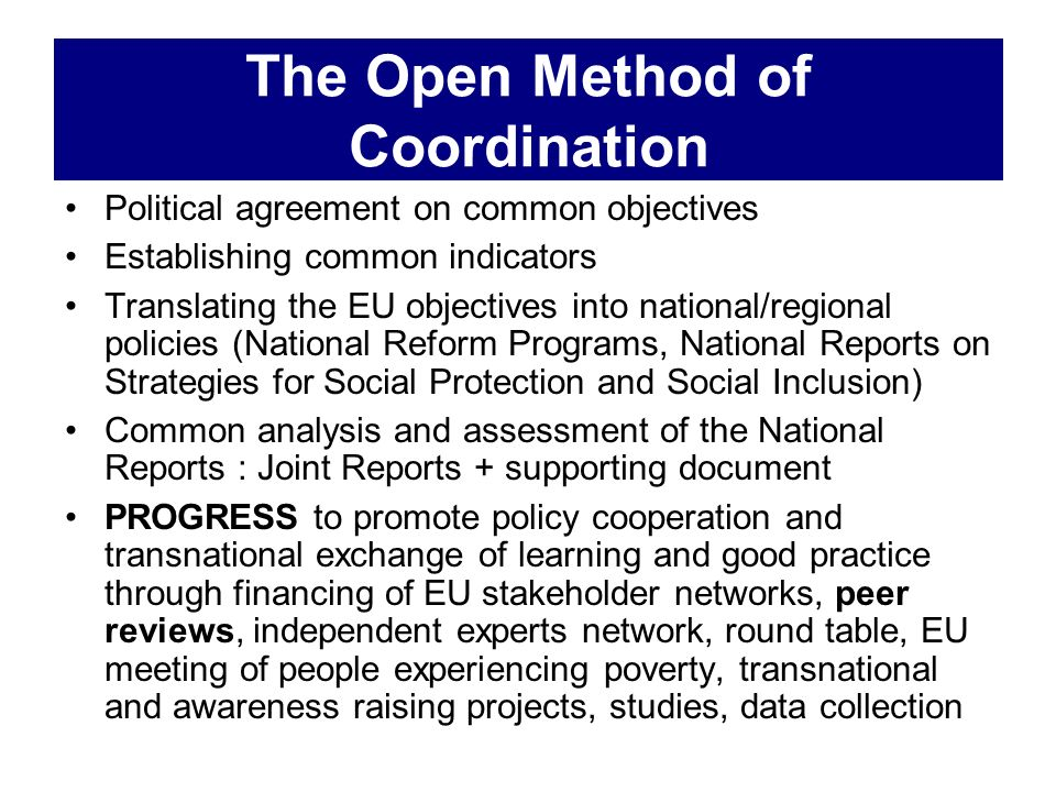 The Open Method of Coordination Political agreement on common objectives Establishing common indicators Translating the EU objectives into national/re