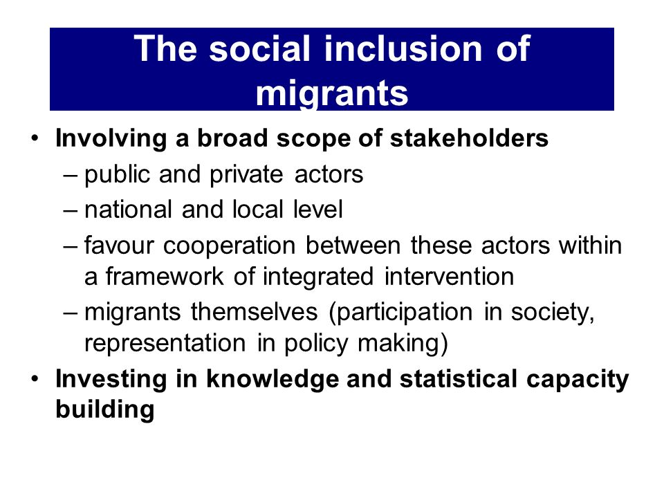 The social inclusion of migrants Involving a broad scope of stakeholders –public and private actors –national and local level –favour cooperation betw