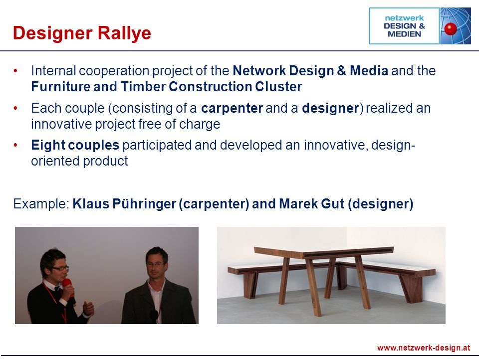 Internal cooperation project of the Network Design & Media and the Furniture and Timber Construction Cluster Each couple (consisting of a carpenter and a designer) realized an innovative project free of charge Eight couples participated and developed an innovative, design- oriented product Example: Klaus Pühringer (carpenter) and Marek Gut (designer) Designer Rallye