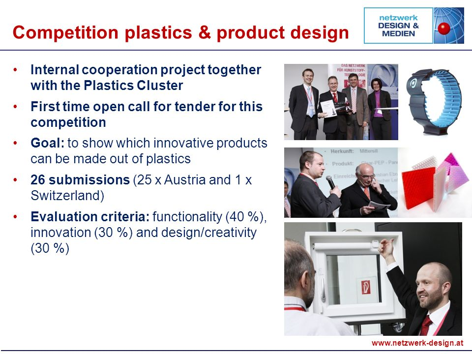 Internal cooperation project together with the Plastics Cluster First time open call for tender for this competition Goal: to show which innovative products can be made out of plastics 26 submissions (25 x Austria and 1 x Switzerland) Evaluation criteria: functionality (40 %), innovation (30 %) and design/creativity (30 %) Competition plastics & product design
