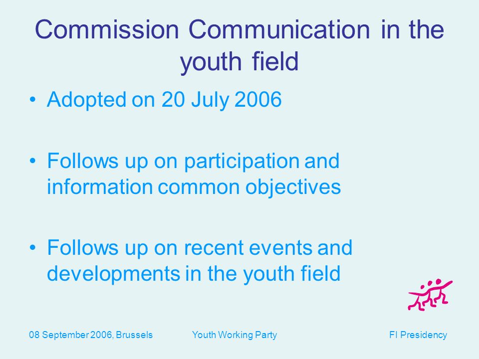08 September 2006, Brussels Youth Working Party FI Presidency Commission Communication in the youth field Adopted on 20 July 2006 Follows up on participation and information common objectives Follows up on recent events and developments in the youth field