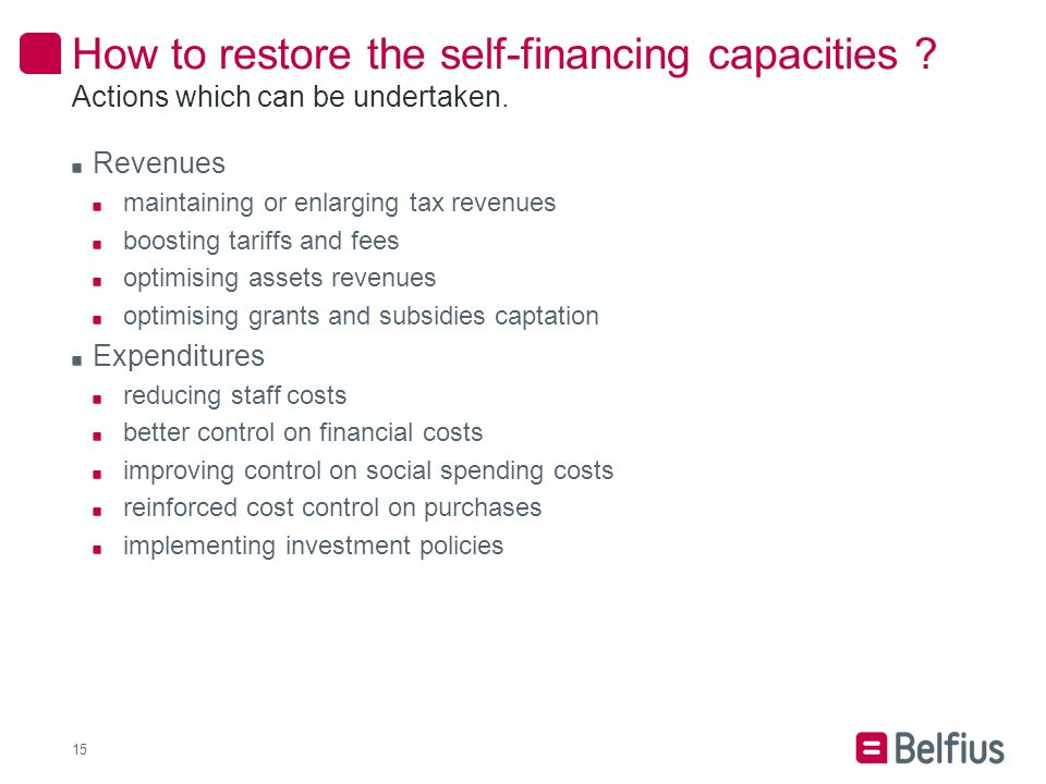 Revenues maintaining or enlarging tax revenues boosting tariffs and fees optimising assets revenues optimising grants and subsidies captation Expenditures reducing staff costs better control on financial costs improving control on social spending costs reinforced cost control on purchases implementing investment policies How to restore the self-financing capacities .
