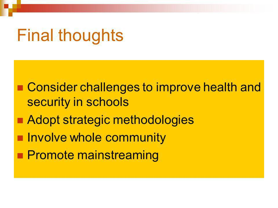 Final thoughts Consider challenges to improve health and security in schools Adopt strategic methodologies Involve whole community Promote mainstreaming