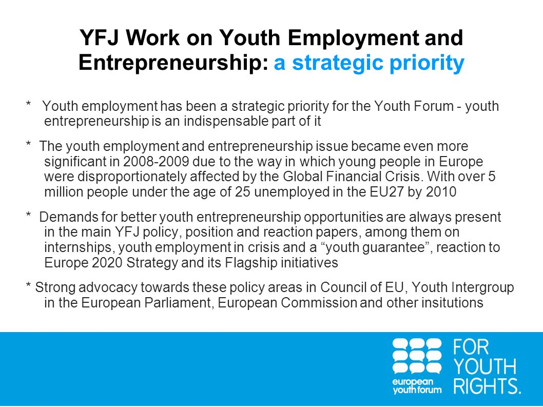 YFJ Work on Youth Employment and Entrepreneurship: a strategic priority * Youth employment has been a strategic priority for the Youth Forum - youth e
