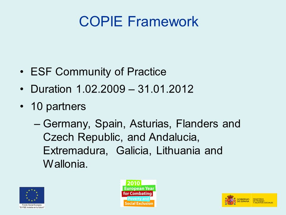 COPIE Framework ESF Community of Practice Duration 1.02.2009 – 31.01.2012 10 partners –Germany, Spain, Asturias, Flanders and Czech Republic, and Andalucia, Extremadura, Galicia, Lithuania and Wallonia.