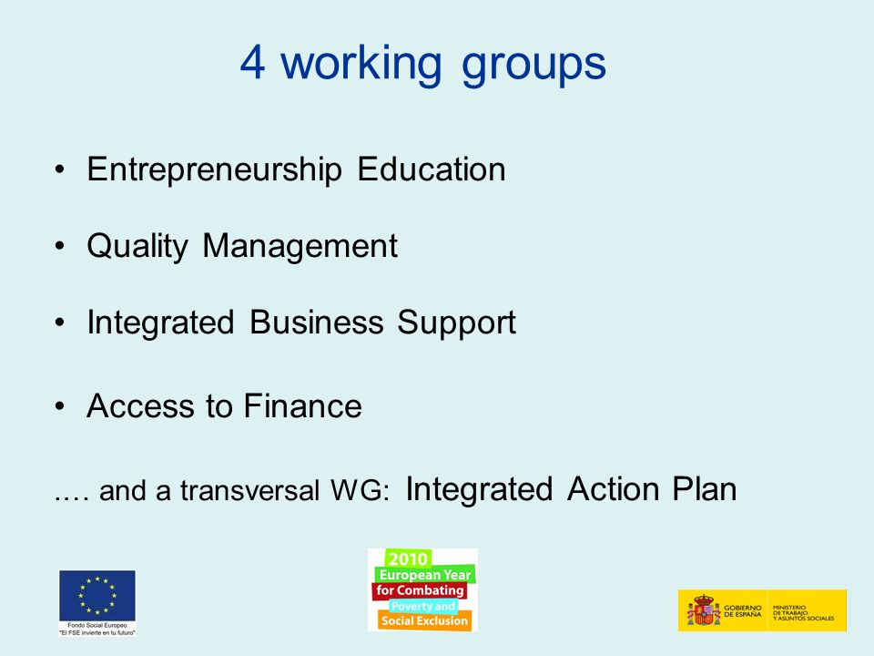 4 working groups Entrepreneurship Education Quality Management Integrated Business Support Access to Finance.… and a transversal WG: Integrated Action Plan