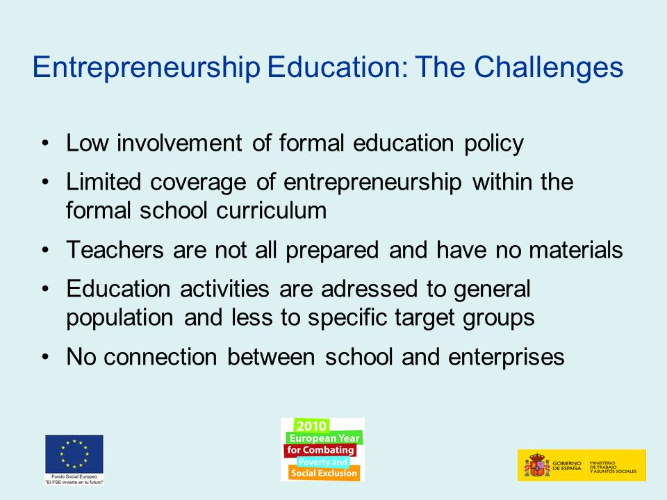 Low involvement of formal education policy Limited coverage of entrepreneurship within the formal school curriculum Teachers are not all prepared and have no materials Education activities are adressed to general population and less to specific target groups No connection between school and enterprises Entrepreneurship Education: The Challenges