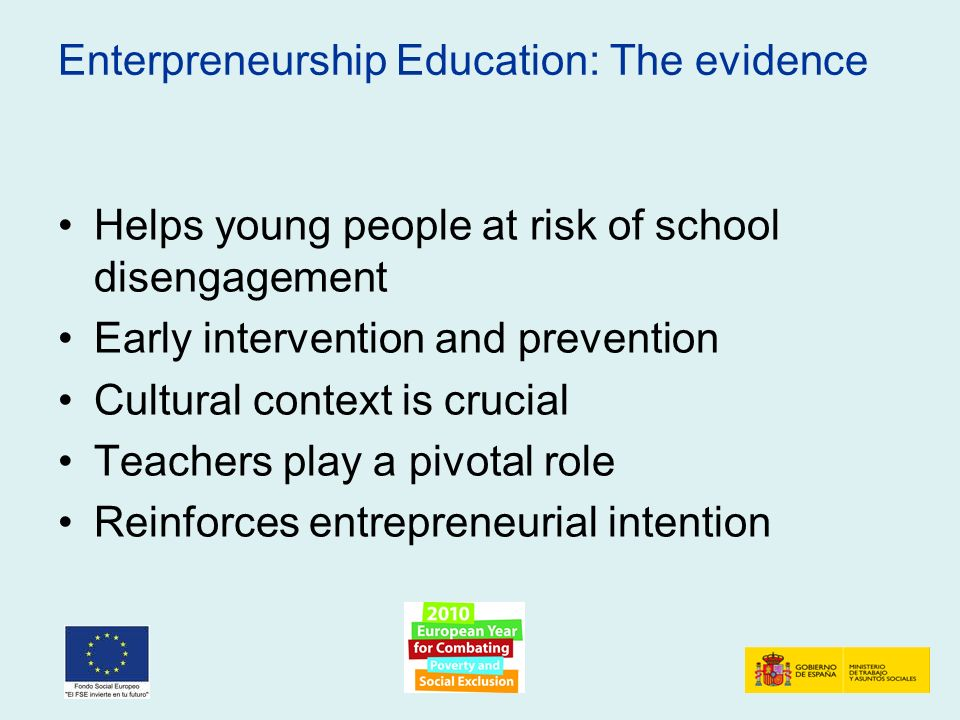 Enterpreneurship Education: The evidence Helps young people at risk of school disengagement Early intervention and prevention Cultural context is crucial Teachers play a pivotal role Reinforces entrepreneurial intention