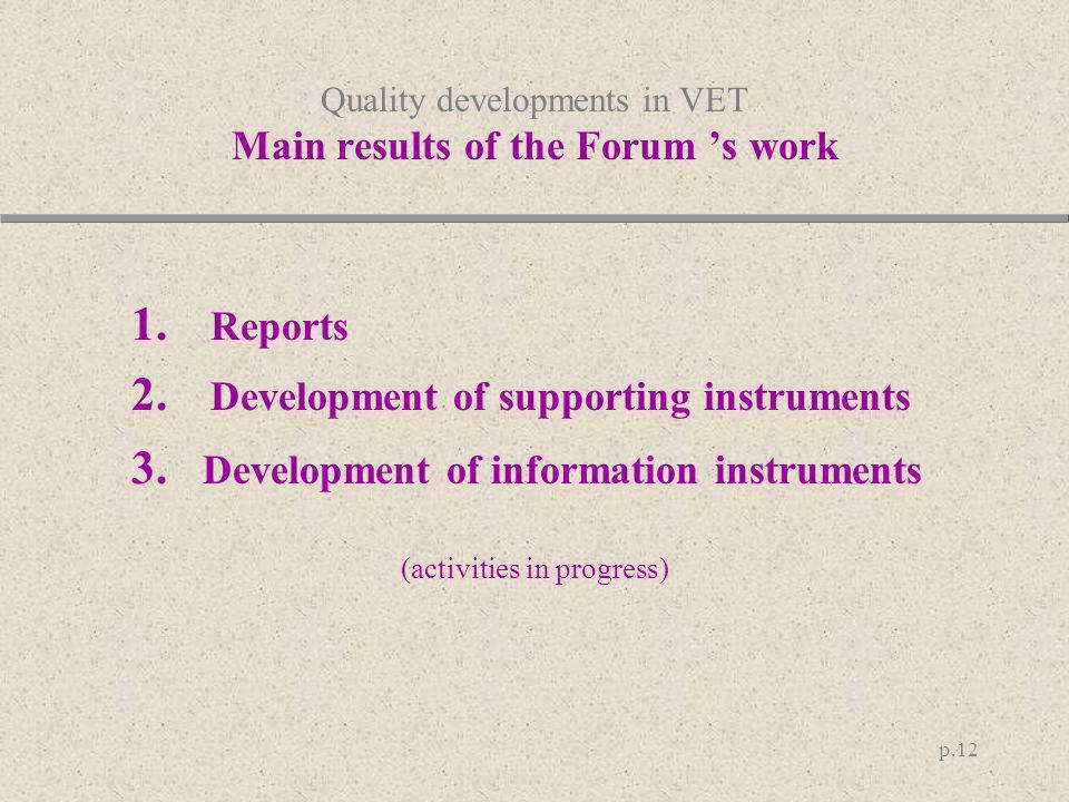 p.12 Quality developments in VET Main results of the Forum s work 1. Reports 2. Development of supporting instruments 3. Development of information in