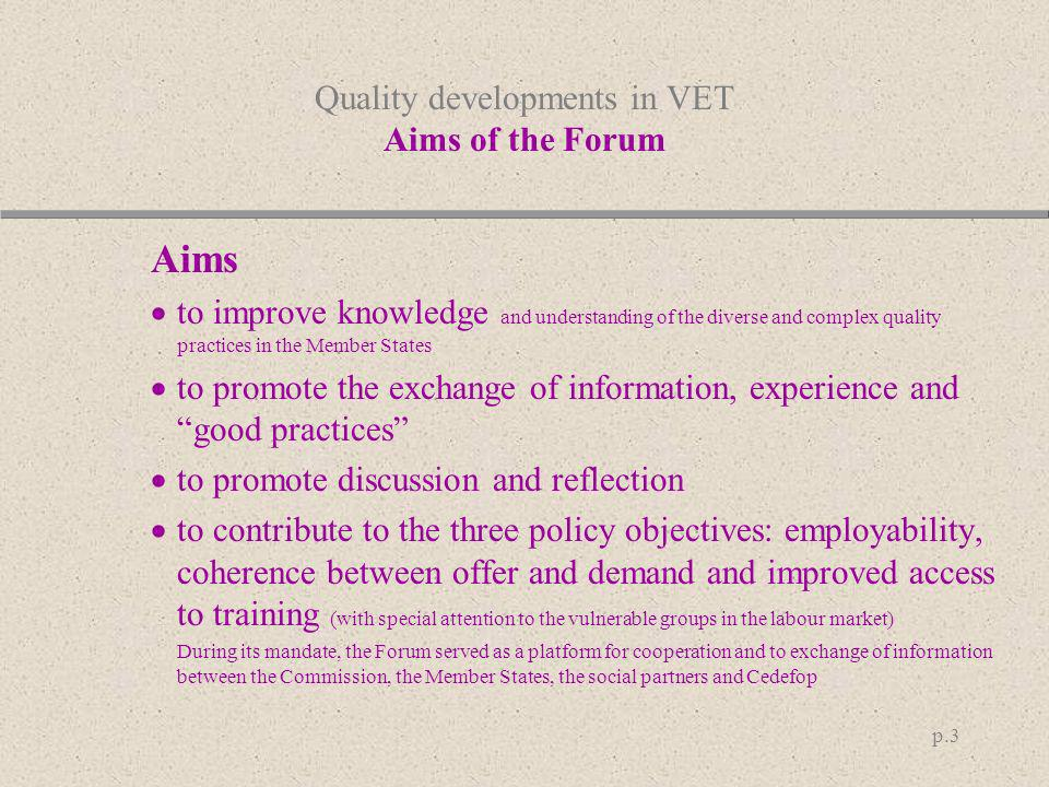 p.3 Quality developments in VET Aims of the Forum Aims to improve knowledge and understanding of the diverse and complex quality practices in the Memb