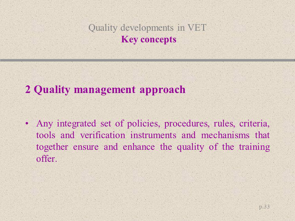 p.33 Quality developments in VET Key concepts 2 Quality management approach Any integrated set of policies, procedures, rules, criteria, tools and ver