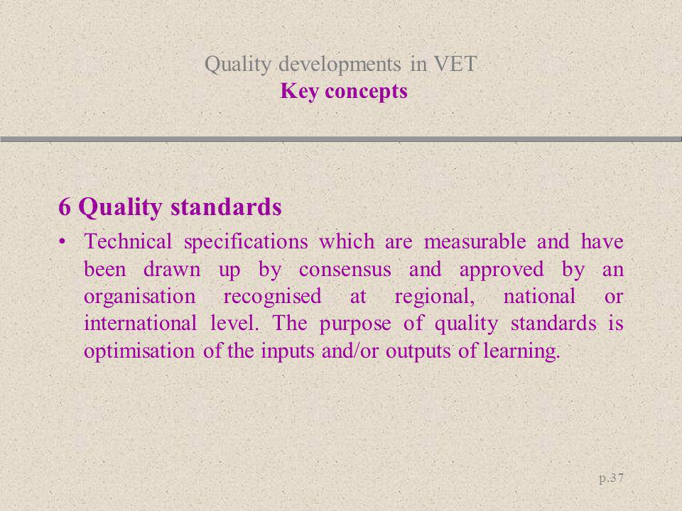 p.37 Quality developments in VET Key concepts 6 Quality standards Technical specifications which are measurable and have been drawn up by consensus an