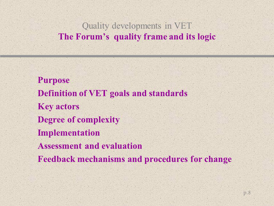 p.8 Quality developments in VET The Forums quality frame and its logic Purpose Definition of VET goals and standards Key actors Degree of complexity I