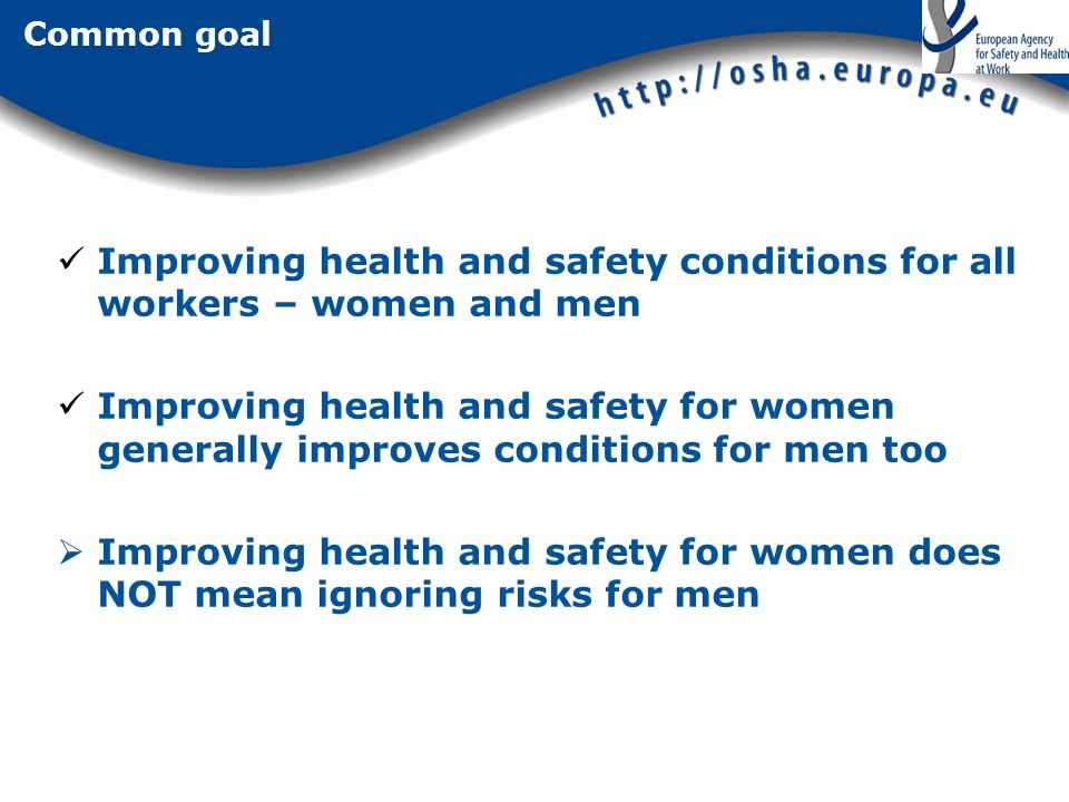 Common goal Improving health and safety conditions for all workers – women and men Improving health and safety for women generally improves conditions for men too Improving health and safety for women does NOT mean ignoring risks for men