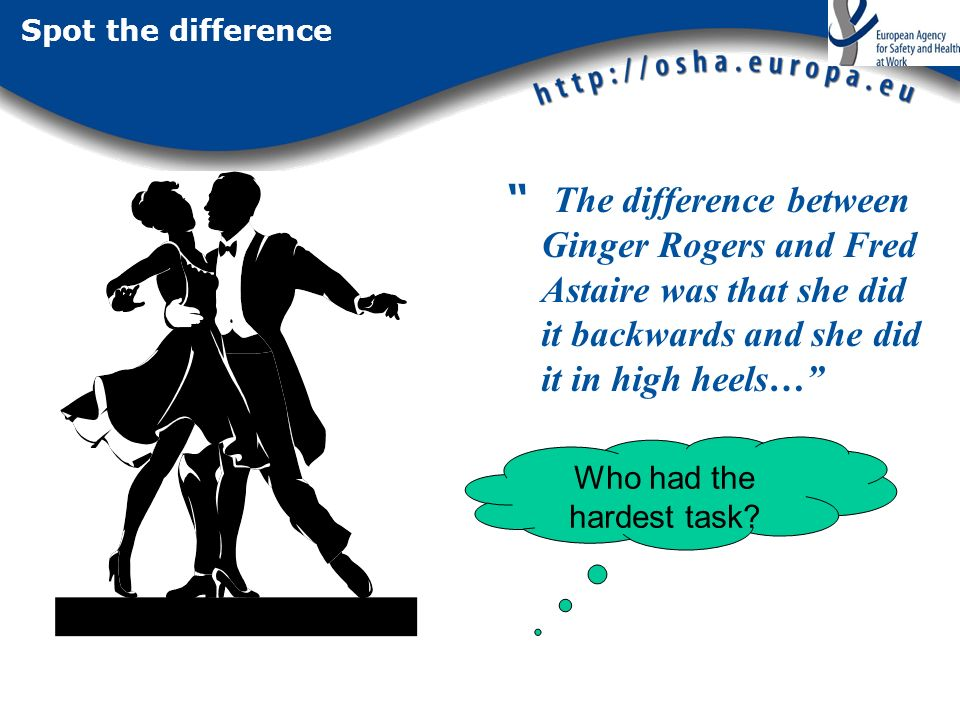 Spot the difference The difference between Ginger Rogers and Fred Astaire was that she did it backwards and she did it in high heels… Who had the hardest task