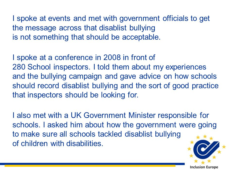 I spoke at events and met with government officials to get the message across that disablist bullying is not something that should be acceptable.