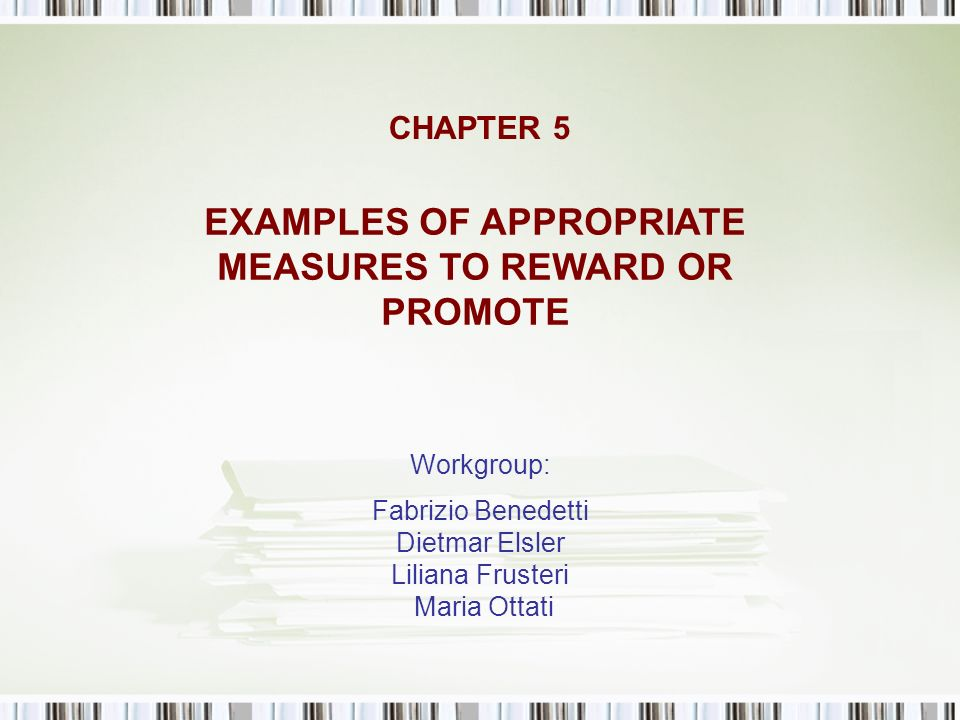 CHAPTER 5 Workgroup: Fabrizio Benedetti Dietmar Elsler Liliana Frusteri Maria Ottati EXAMPLES OF APPROPRIATE MEASURES TO REWARD OR PROMOTE