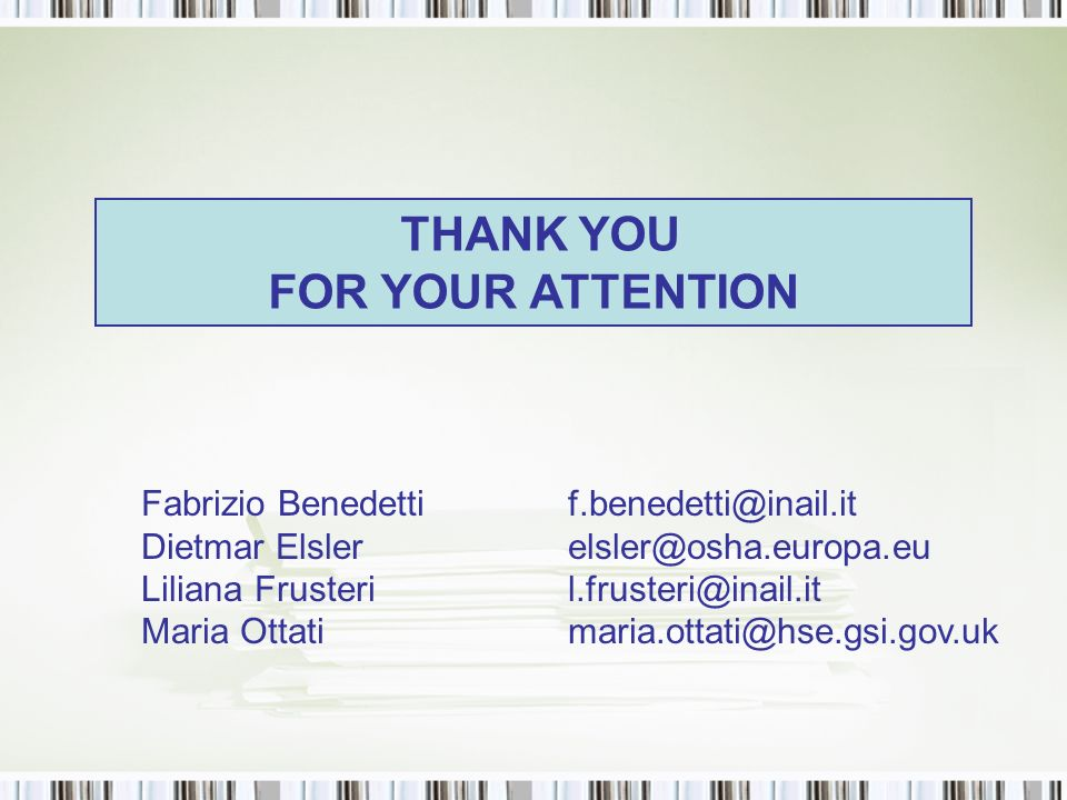 THANK YOU FOR YOUR ATTENTION Fabrizio Benedettif.benedetti@inail.it Dietmar Elslerelsler@osha.europa.eu Liliana Frusteril.frusteri@inail.it Maria Ottatimaria.ottati@hse.gsi.gov.uk