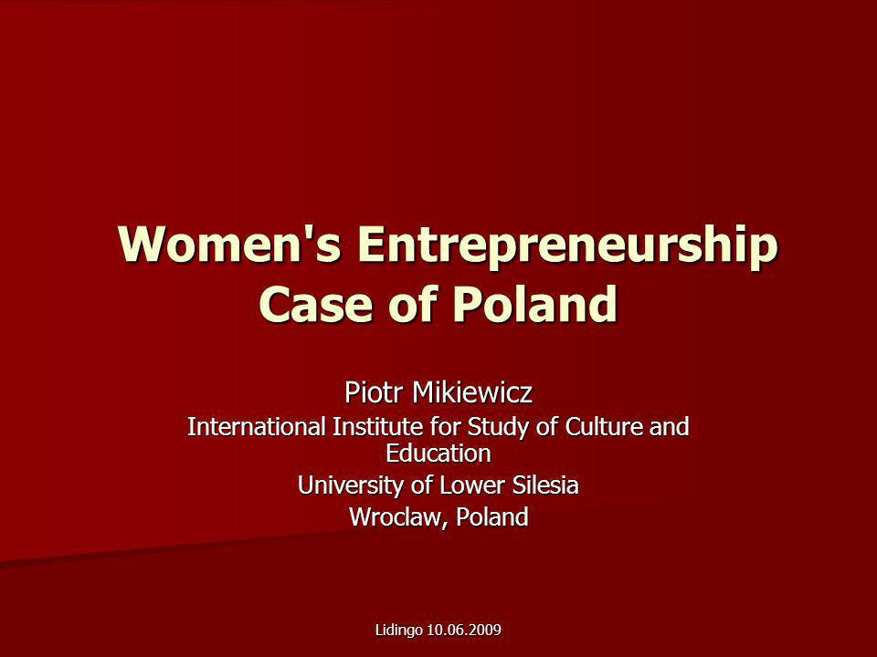 Lidingo 10.06.2009 Women s Entrepreneurship Case of Poland Women s Entrepreneurship Case of Poland Piotr Mikiewicz International Institute for Study of Culture and Education University of Lower Silesia Wroclaw, Poland