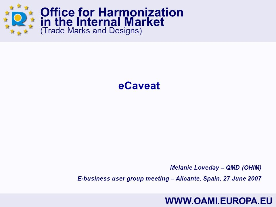 Office for Harmonization in the Internal Market (Trade Marks and Designs) WWW.OAMI.EUROPA.EU eCaveat Melanie Loveday – QMD (OHIM) E-business user grou