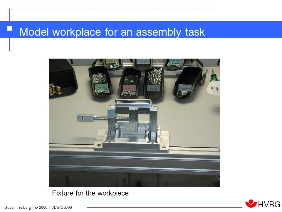 Susan Freiberg - 2006 HVBG/BGAG HVBG Model workplace for an assembly task Fixture for the workpiece