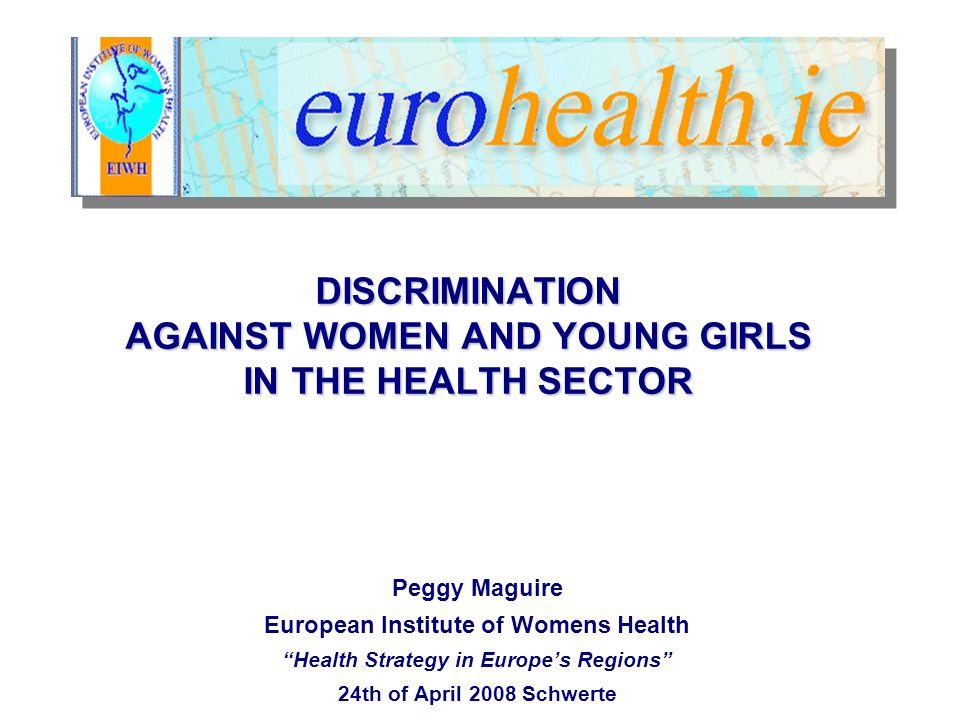DISCRIMINATION AGAINST WOMEN AND YOUNG GIRLS IN THE HEALTH SECTOR Peggy Maguire European Institute of Womens Health Health Strategy in Europes Regions