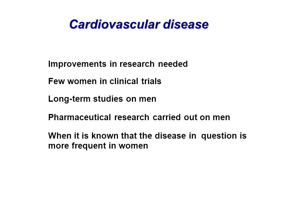 Cardiovascular disease Improvements in research needed Few women in clinical trials Long-term studies on men Pharmaceutical research carried out on me