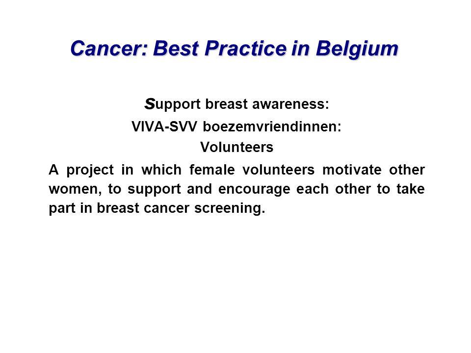 Cancer: Best Practice in Belgium s upport breast awareness: VIVA-SVV boezemvriendinnen: Volunteers A project in which female volunteers motivate other