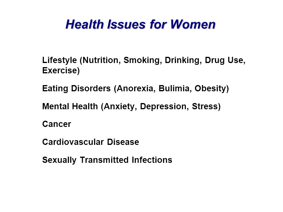 Health Issues for Women Lifestyle (Nutrition, Smoking, Drinking, Drug Use, Exercise) Eating Disorders (Anorexia, Bulimia, Obesity) Mental Health (Anxi