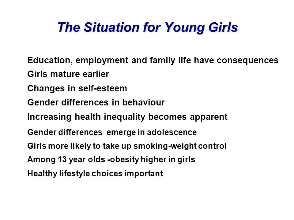 The Situation for Young Girls Education, employment and family life have consequences Girls mature earlier Changes in self-esteem Gender differences i