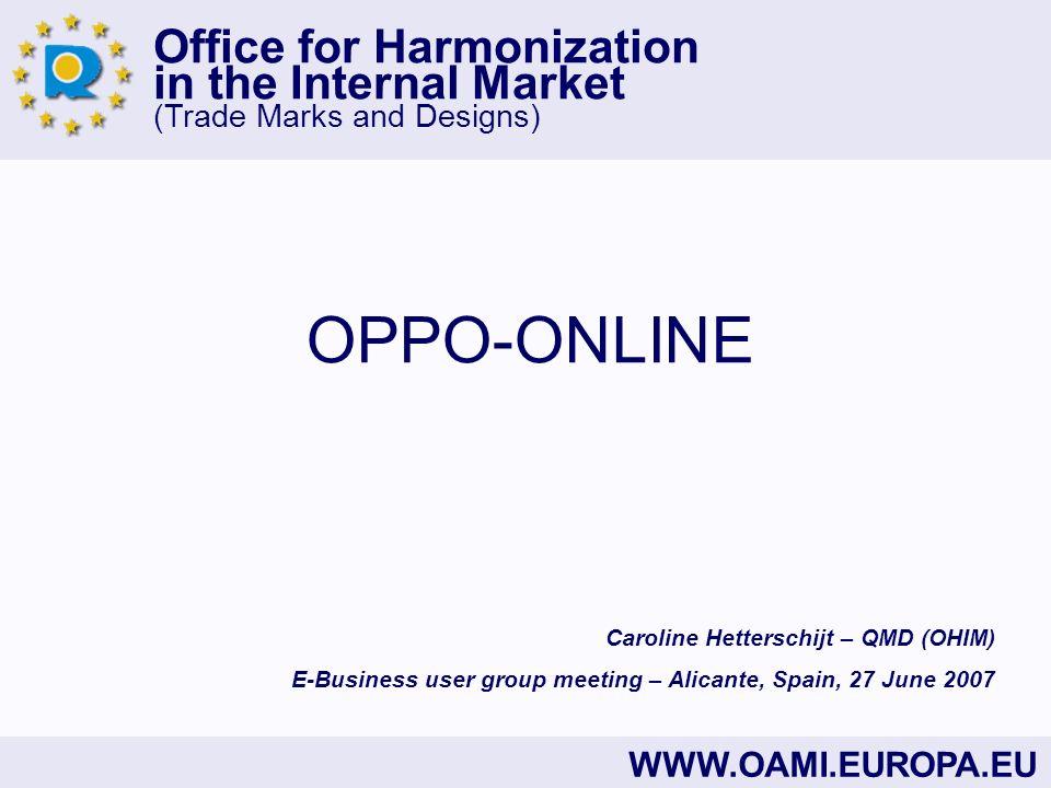 Office for Harmonization in the Internal Market (Trade Marks and Designs) WWW.OAMI.EUROPA.EU OPPO-ONLINE Caroline Hetterschijt – QMD (OHIM) E-Business