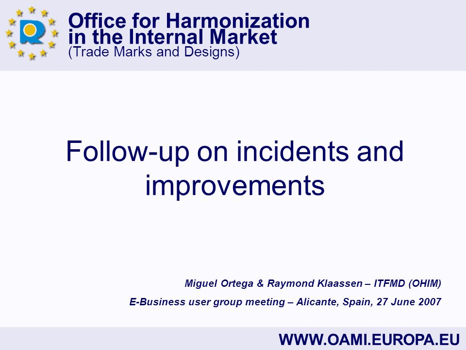 Office for Harmonization in the Internal Market (Trade Marks and Designs) WWW.OAMI.EUROPA.EU Follow-up on incidents and improvements Miguel Ortega & Raymond Klaassen – ITFMD (OHIM) E-Business user group meeting – Alicante, Spain, 27 June 2007