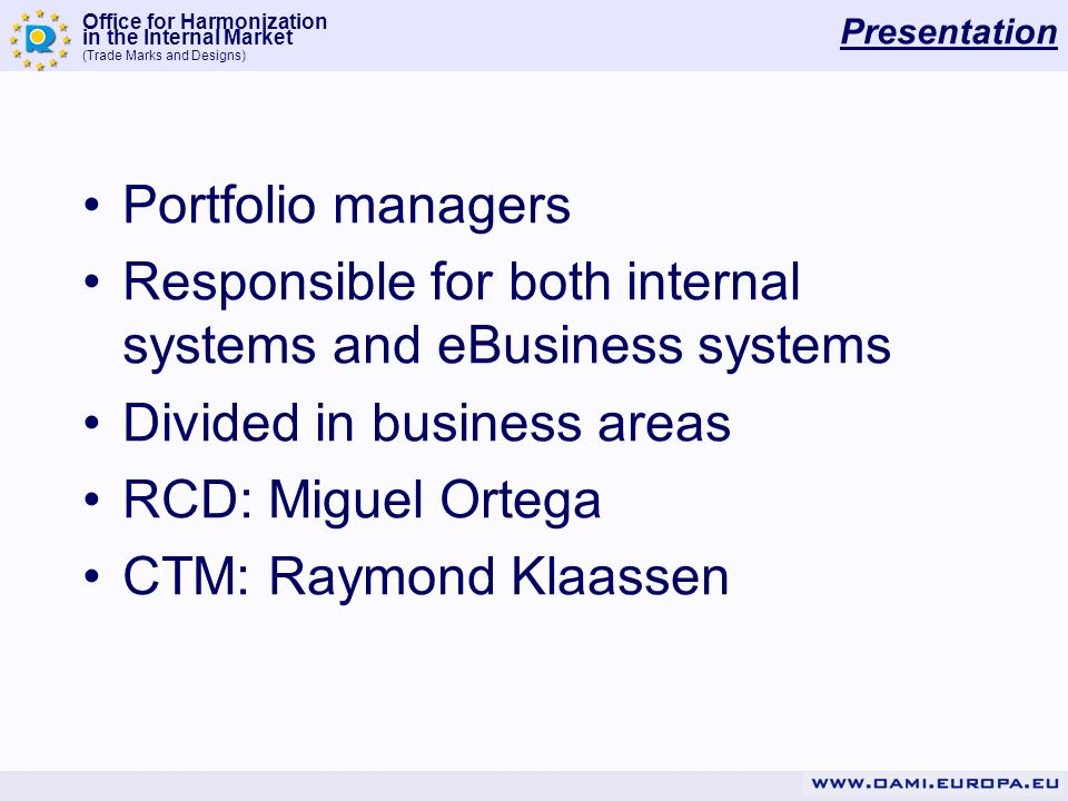 Office for Harmonization in the Internal Market (Trade Marks and Designs) Presentation Portfolio managers Responsible for both internal systems and eBusiness systems Divided in business areas RCD: Miguel Ortega CTM: Raymond Klaassen