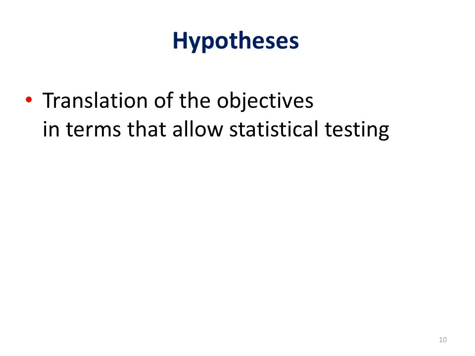10 Hypotheses Translation of the objectives in terms that allow statistical testing