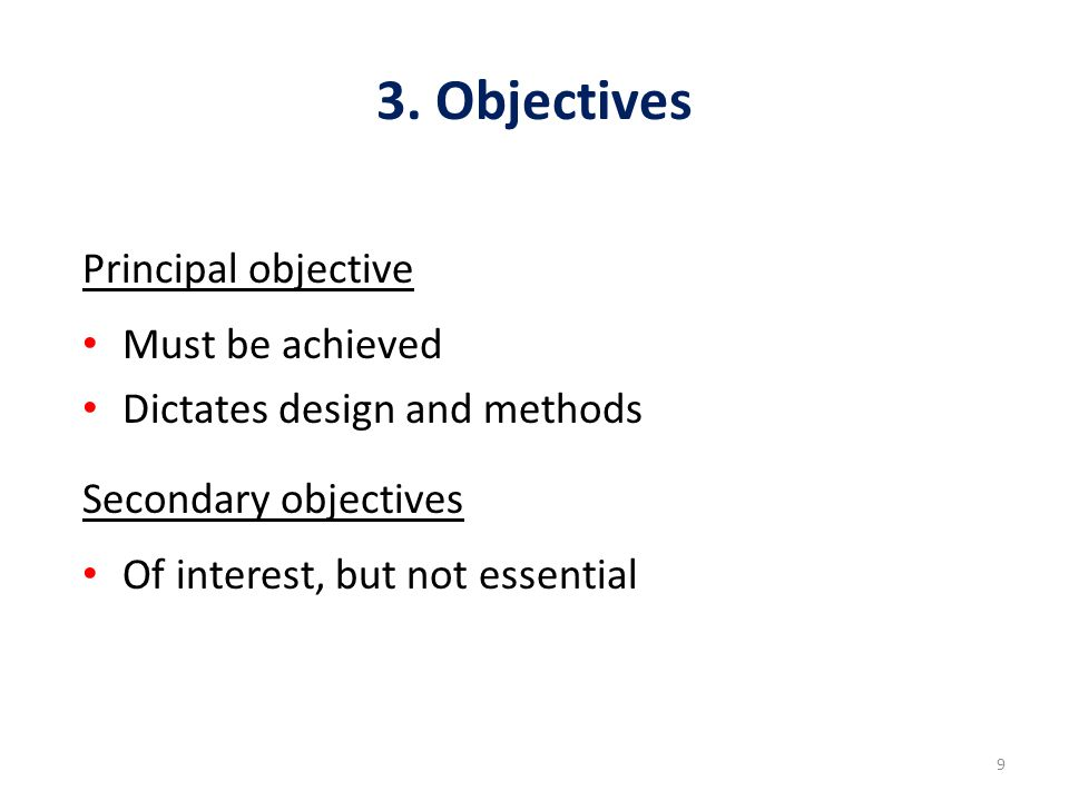 9 3. Objectives Principal objective Must be achieved Dictates design and methods Secondary objectives Of interest, but not essential