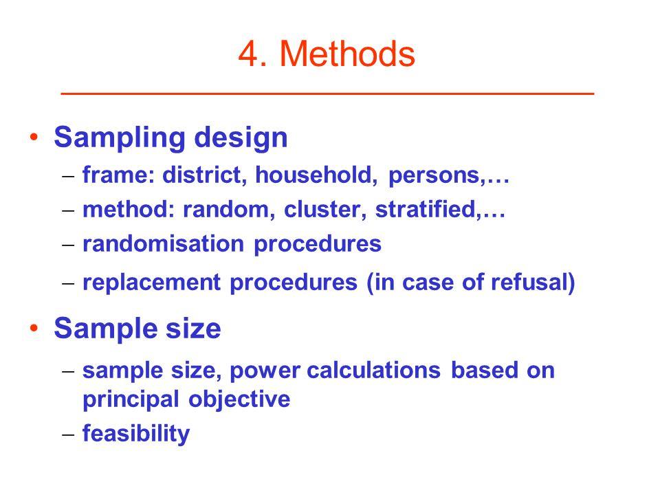4. Methods Sampling design frame: district, household, persons,… method: random, cluster, stratified,… randomisation procedures replacement procedures