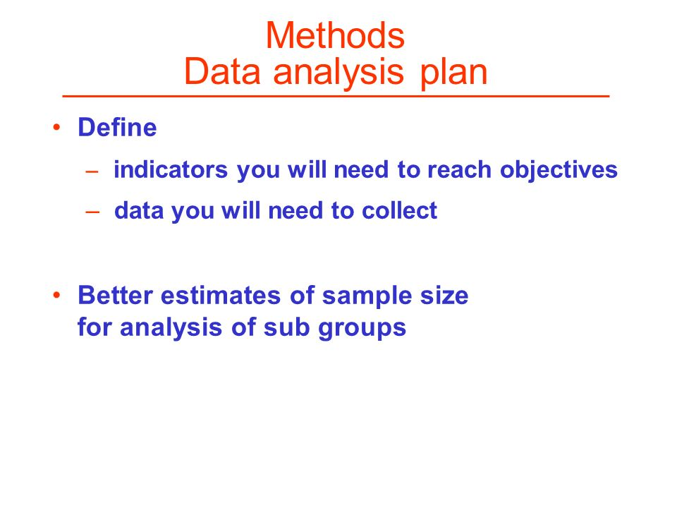 Methods Data analysis plan Define – indicators you will need to reach objectives – data you will need to collect Better estimates of sample size for a