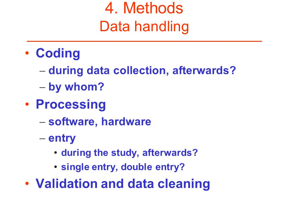 4. Methods Data handling Coding during data collection, afterwards? by whom? Processing software, hardware entry during the study, afterwards? single