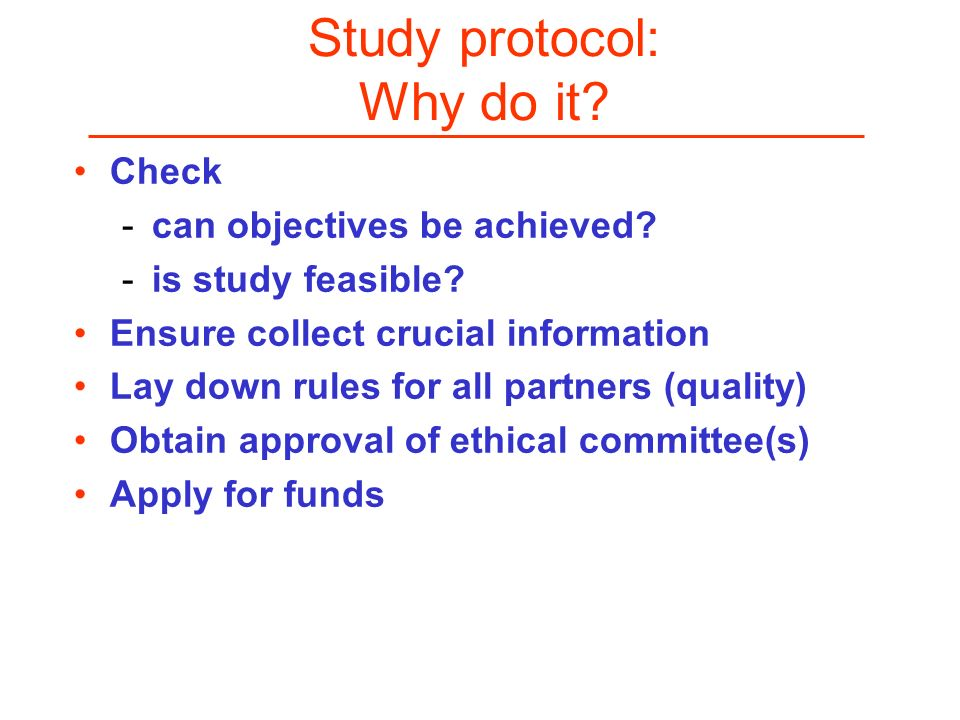 Study protocol: Why do it? Check -can objectives be achieved? -is study feasible? Ensure collect crucial information Lay down rules for all partners (