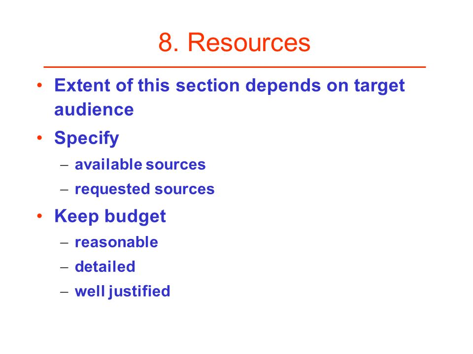8. Resources Extent of this section depends on target audience Specify available sources requested sources Keep budget reasonable detailed well justif