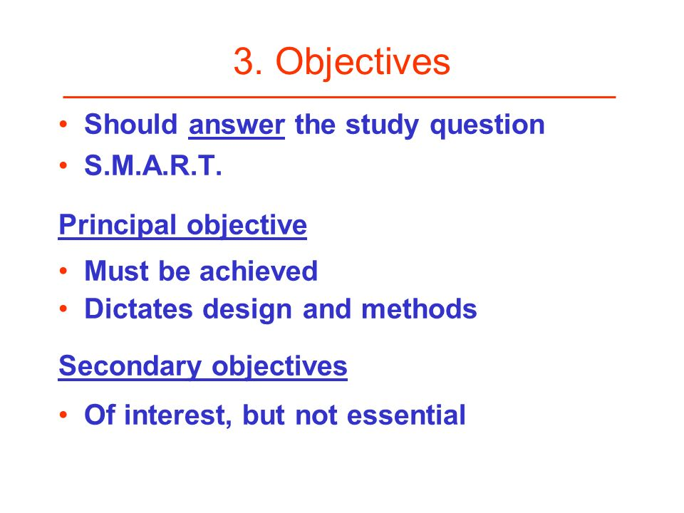 3. Objectives Should answer the study question S.M.A.R.T. Principal objective Must be achieved Dictates design and methods Secondary objectives Of int